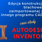 Edycja konstrukcji blachowej w Autodesk Inventor zaimportowanej i pochodzącej z innego programu CAD
